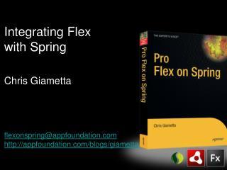 Integrating Flex with Spring Chris Giametta flexonspring@appfoundation