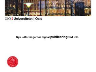 Nye udfordinger for digital  publicering  ved UiO.