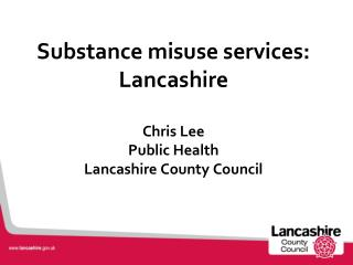 Substance misuse services: Lancashire  Chris Lee Public Health Lancashire County Council