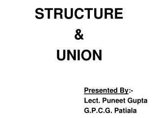 STRUCTURE  & UNION Presented By :- 						Lect. Puneet Gupta 						G.P.C.G. Patiala