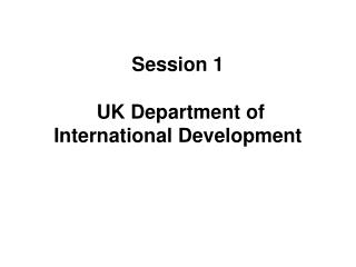Session 1  UK Department of International Development