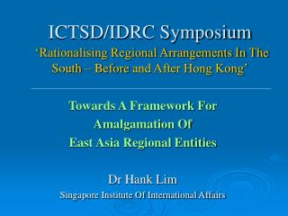 Towards A Framework For  Amalgamation Of  East Asia Regional Entities Dr Hank Lim