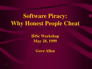 Software Piracy:  Why Honest People Cheat IDSc Workshop May 28, 1999 Gove Allen