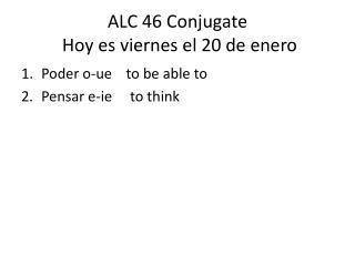 ALC 46 Conjugate  Hoy  es viernes  el 20 de  enero