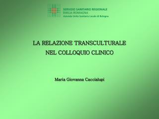 LA RELAZIONE TRANSCULTURALE  NEL COLLOQUIO CLINICO Maria Giovanna Caccialupi