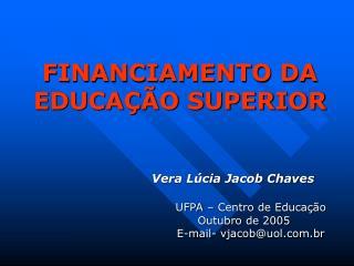 FINANCIAMENTO DA EDUCAÇÃO SUPERIOR Vera Lúcia Jacob Chaves