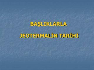 BAŞLIKLARLA  JEOTERMALİN TARİHİ