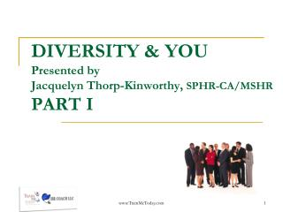 DIVERSITY & YOU Presented by  Jacquelyn Thorp-Kinworthy,  SPHR-CA/MSHR PART I