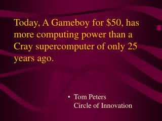 Today, A Gameboy for $50, has more computing power than a Cray supercomputer of only 25 years ago.