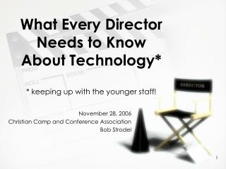 What Every Director Needs to Know About Technology* * keeping up with the younger staff!