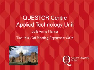 QUESTOR Centre Applied Technology Unit Julie-Anne Hanna Tipot Kick-Off Meeting September 2004