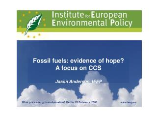 Fossil fuels: evidence of hope? A focus on CCS Jason Anderson, IEEP