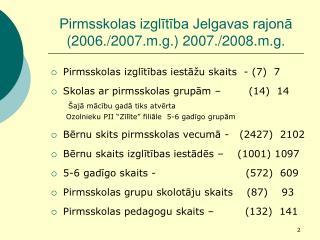 Pirmsskolas izglītība Jelgavas rajonā (2006./2007.m.g.) 2007./2008.m.g.