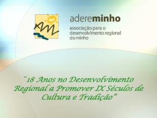 """"""" 18 Anos no Desenvolvimento Regional a Promover IX Séculos de Cultura e Tradição"""""""