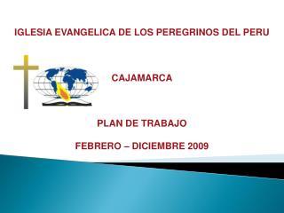 IGLESIA EVANGELICA DE LOS PEREGRINOS DEL PERU CAJAMARCA PLAN  DE TRABAJO FEBRERO – DICIEMBRE 2009