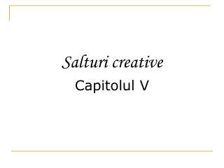 Salturi creative Capitolul V