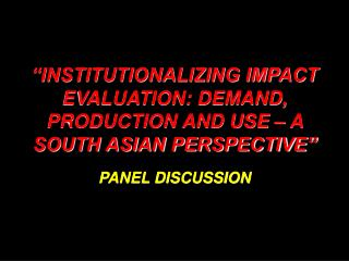 """INSTITUTIONALIZING IMPACT EVALUATION: DEMAND, PRODUCTION AND USE – A SOUTH ASIAN PERSPECTIVE"""
