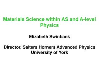 Materials Science within AS and A-level Physics  Elizabeth Swinbank  Director, Salters Horners Advanced Physics Universi