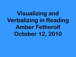 Visualizing and Verbalizing in Reading Amber Fetherolf October 12, 2010