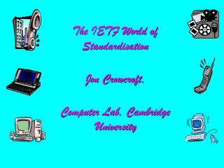 The IETF World of Standardisation Jon Crowcroft, Computer Lab, Cambridge University