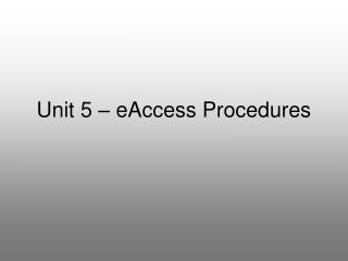 Unit 5 – eAccess Procedures