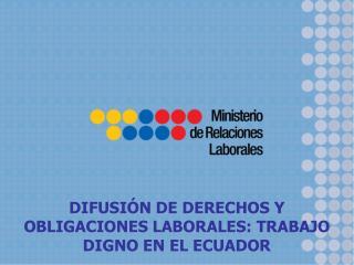 DIFUSIÓN DE DERECHOS Y OBLIGACIONES LABORALES: TRABAJO DIGNO EN EL ECUADOR