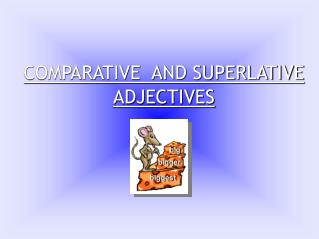 COMPARATIVE  AND SUPERLATIVE ADJECTIVES