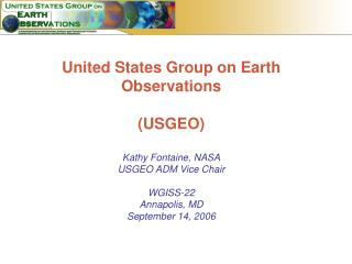 United States Group on Earth Observations (USGEO) Kathy Fontaine, NASA USGEO ADM Vice Chair