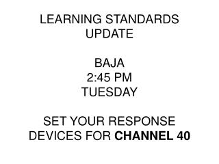 LEARNING STANDARDS UPDATE BAJA 2:45 PM TUESDAY SET YOUR RESPONSE DEVICES FOR  CHANNEL 40