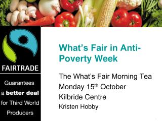 What's Fair in Anti-Poverty Week The What's Fair Morning Tea Monday 15 th  October Kilbride Centre