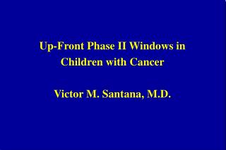 Up-Front Phase II Windows in  Children with Cancer Victor M. Santana, M.D.