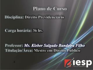 Professor: Ms .  Kleber Salgado Bandeira Filho Titulação/Área:  Mestre em Direito Público