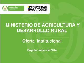 MINISTERIO DE AGRICULTURA Y DESARROLLO RURAL Oferta  Institucional  Bogotá, mayo de 2014