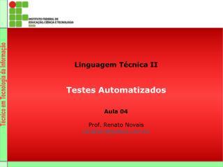 Linguagem Técnica II Testes Automatizados Aula 04  Prof. Renato Novais renatoln@yahoo.br