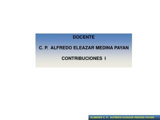DOCENTE C. P.  ALFREDO ELEAZAR MEDINA PAYAN CONTRIBUCIONES  I