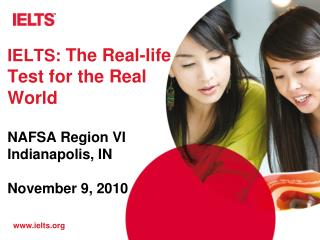 IELTS:  The Real-life Test for the Real World NAFSA Region VI Indianapolis, IN November 9, 2010