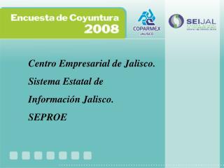 Centro Empresarial de Jalisco. Sistema Estatal de Información Jalisco. SEPROE