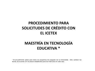 PROCEDIMIENTO PARA SOLICITUDES DE CRÉDITO CON EL ICETEX MAESTRÍA EN TECNOLOGÍA EDUCATIVA *