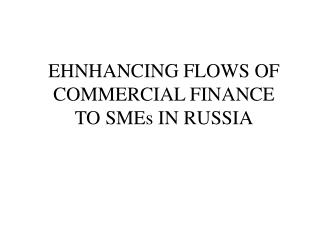 EHNHANCING FLOWS OF COMMERCIAL FINANCE  TO SMEs IN RUSSIA