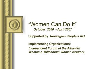 """ Women Can Do It"" October  2006  - April 2007 Supported by :  Norwegian People's Aid"