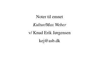 Noter til emnet  Kultur/Max Weber v/ Knud Erik Jørgensen kej@asb.dk