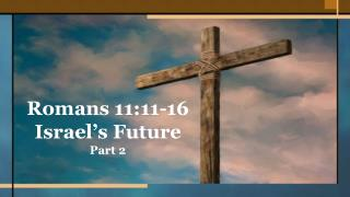 Romans 11:11-16 Israel�s Future Part 2