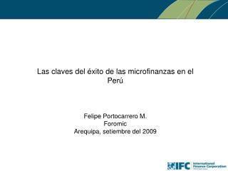 Las claves del  éxito  de las microfinanzas en el Perú Felipe Portocarrero M. Foromic