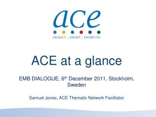ACE at a glance EMB DIALOGUE, 6 th  December 2011, Stockholm, Sweden