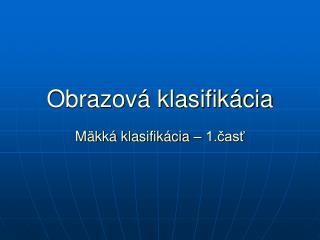 Obrazová klasifikácia Mäkká klasifikácia – 1.časť