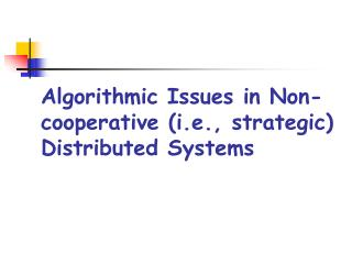 Algorithmic Issues in Non-cooperative (i.e., strategic) Distributed Systems