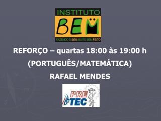 REFORÇO – quartas 18:00 às 19:00 h (PORTUGUÊS/MATEMÁTICA) RAFAEL MENDES