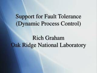Support for Fault Tolerance (Dynamic Process Control) Rich Graham Oak Ridge National Laboratory