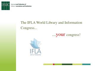 The IFLA World Library and Information  Congress... ... your congress!