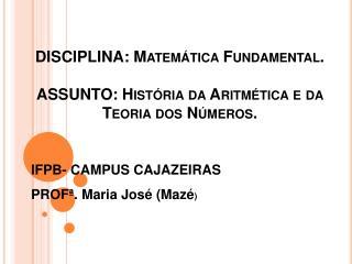 DISCIPLINA: Matemática Fundamental. ASSUNTO: História da Aritmética e da Teoria dos Números.